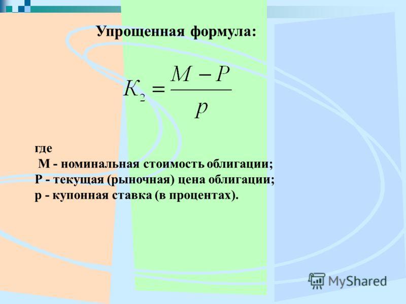 Упрощенная формула: где M - номинальная стоимость облигации; Р - текущая (рыночная) цена облигации; р - купонная ставка (в процентах).