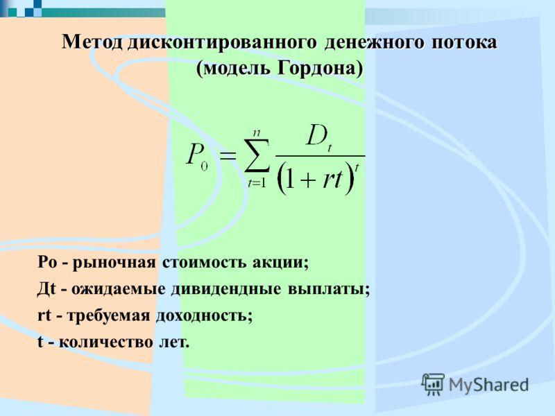 Метод дисконтированного денежного потока (модель Гордона) Ро - рыночная стоимость акции; Дt - ожидаемые дивидендные выплаты; rt - требуемая доходность; t - количество лет.