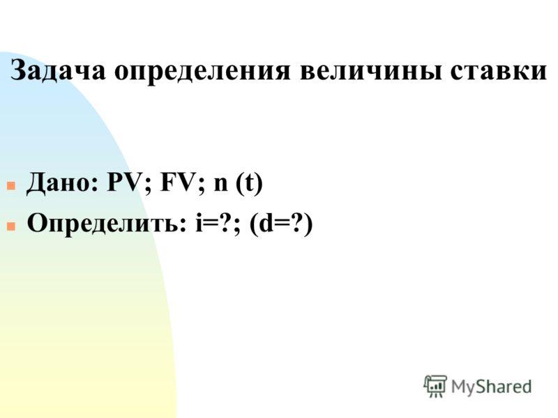 Задача определения величины ставки n Дано: PV; FV; n (t) n Определить: i=?; (d=?)