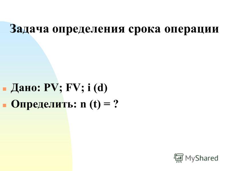 Задача определения срока операции n Дано: PV; FV; i (d) n Определить: n (t) = ?