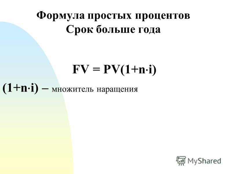 Формула простых процентов Срок больше года FV = PV(1+n i) (1+n i) – множитель наращения