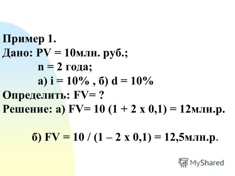 Пример 1. Дано: PV = 10млн. руб.; n = 2 года; а) i = 10%, б) d = 10% Определить: FV= ? Решение: а) FV= 10 (1 + 2 х 0,1) = 12млн.р. б) FV = 10 / (1 – 2 х 0,1) = 12,5млн.р.