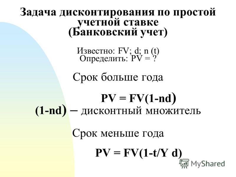 Задача дисконтирования по простой учетной ставке (Банковский учет) Известно: FV; d; n (t) Определить: PV = ? Срок больше года PV = FV(1-nd ) (1-nd ) – дисконтный множитель Срок меньше года PV = FV(1-t/Y d)