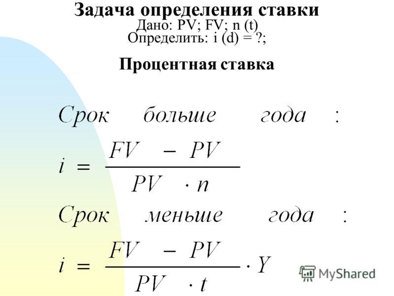 Задача определения ставки Дано: PV; FV; n (t) Определить: i (d) = ?; Процентная ставка