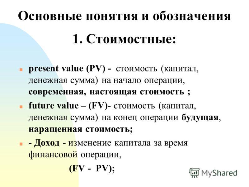 Основные понятия и обозначения 1. Стоимостные: n present value (PV) - стоимость (капитал, денежная сумма) на начало операции, современная, настоящая стоимость ; n future value – (FV)- стоимость (капитал, денежная сумма) на конец операции будущая, нар