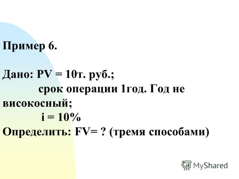 Пример 6. Дано: PV = 10т. руб.; срок операции 1год. Год не високосный; i = 10% Определить: FV= ? (тремя способами)