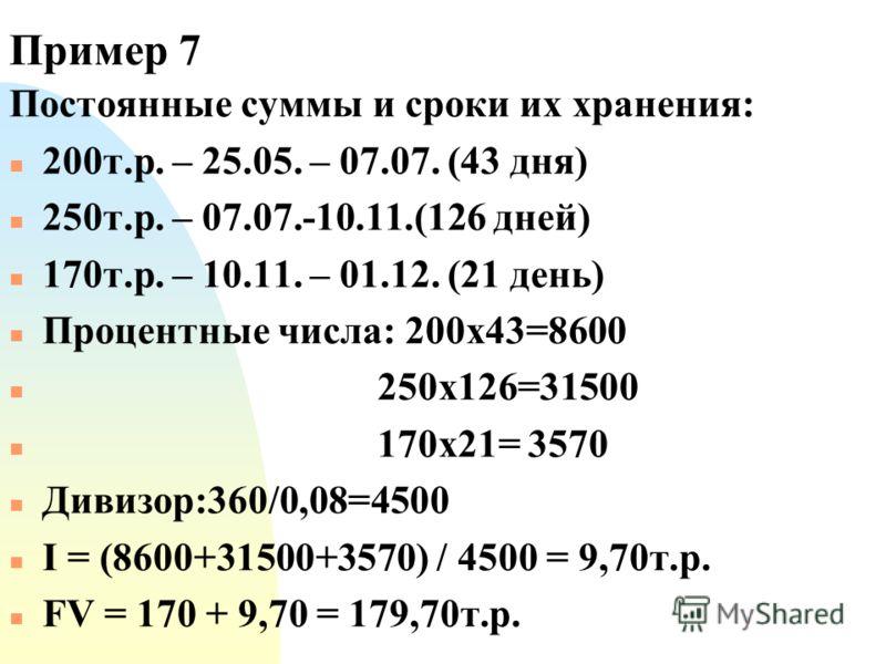 Пример 7 Постоянные суммы и сроки их хранения: n 200т.р. – 25.05. – 07.07. (43 дня) n 250т.р. – 07.07.-10.11.(126 дней) n 170т.р. – 10.11. – 01.12. (21 день) n Процентные числа: 200х43=8600 n 250х126=31500 n 170х21= 3570 n Дивизор:360/0,08=4500 n I =