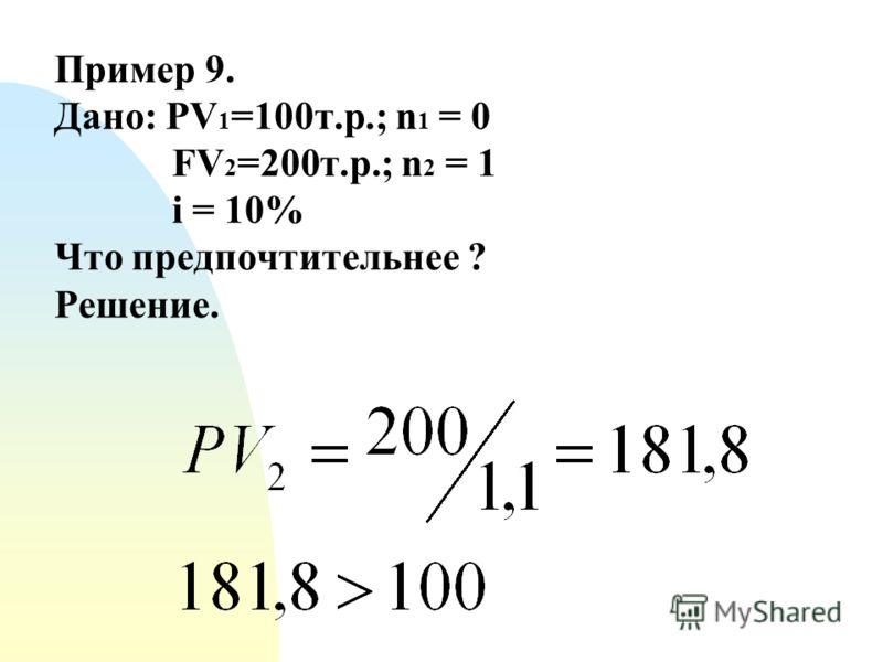 Пример 9. Дано: PV 1 =100т.р.; n 1 = 0 FV 2 =200т.р.; n 2 = 1 i = 10% Что предпочтительнее ? Решение.
