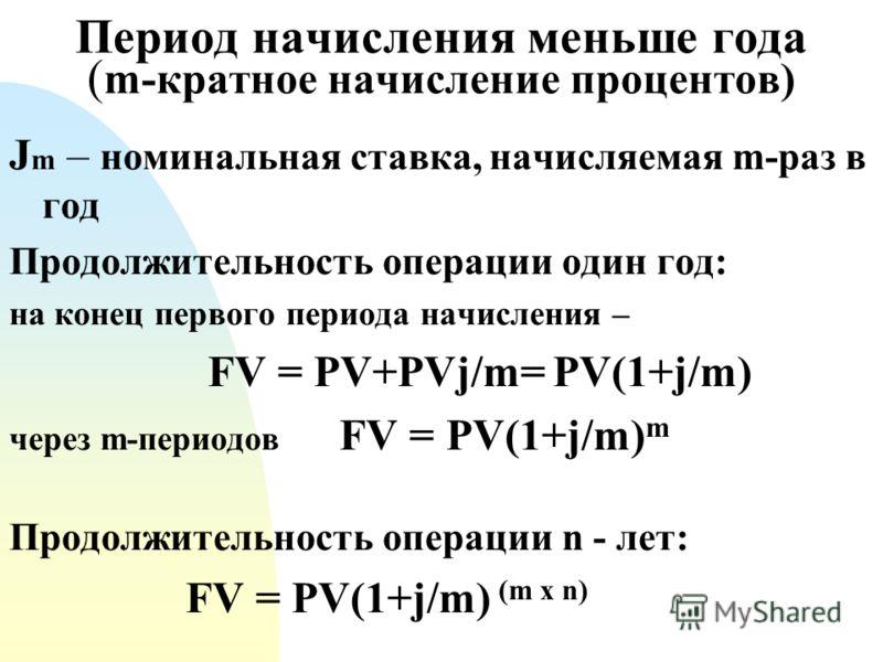Период начисления меньше года ( m-кратное начисление процентов) J m – номинальная ставка, начисляемая m-раз в год Продолжительность операции один год: на конец первого периода начисления – FV = PV+PVj/m= PV(1+j/m) через m-периодов FV = PV(1+j/m) m Пр