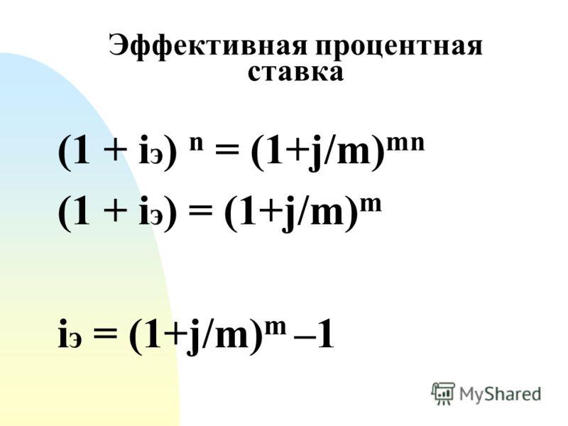 Эффективная процентная ставка (1 + i э ) n = (1+j/m) mn (1 + i э ) = (1+j/m) m i э = (1+j/m) m –1