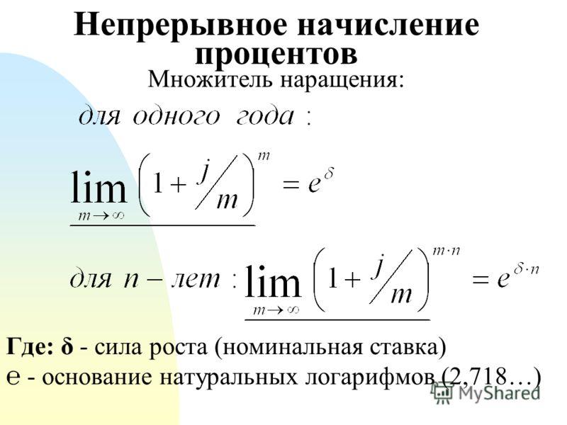 Непрерывное начисление процентов Множитель наращения: Где: δ - сила роста (номинальная ставка) - основание натуральных логарифмов (2,718…)