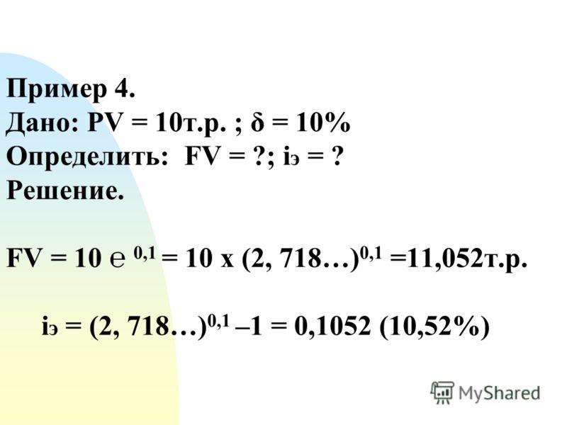 Пример 4. Дано: PV = 10т.р. ; δ = 10% Определить: FV = ?; i э = ? Решение. FV = 10 0,1 = 10 х (2, 718…) 0,1 =11,052т.р. i э = (2, 718…) 0,1 –1 = 0,1052 (10,52%)