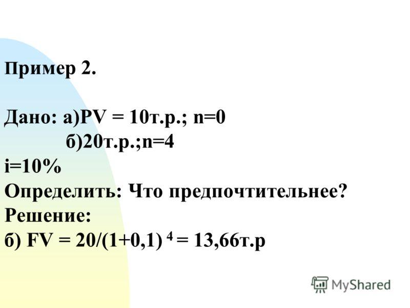 П ример 2. Дано: а)PV = 10т.р.; n=0 б)20т.р.;n=4 i=10% Определить: Что предпочтительнее? Решение: б) FV = 20/(1+0,1) 4 = 13,66т.р