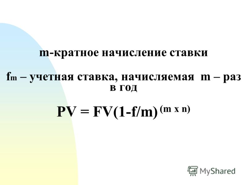 m-кратное начисление ставки f m – учетная ставка, начисляемая m – раз в год PV = FV(1-f/m) (m х n)