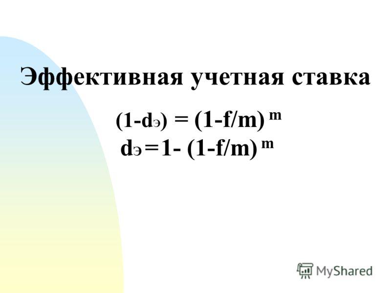 Эффективная учетная ставка (1-d Э ) = (1-f/m) m d Э = 1- (1-f/m) m