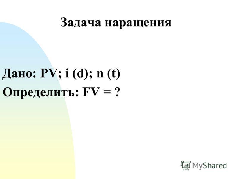 Задача наращения Дано: PV; i (d); n (t) Определить: FV = ?