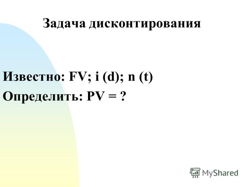 Задача дисконтирования Известно: FV; i (d); n (t) Определить: PV = ?