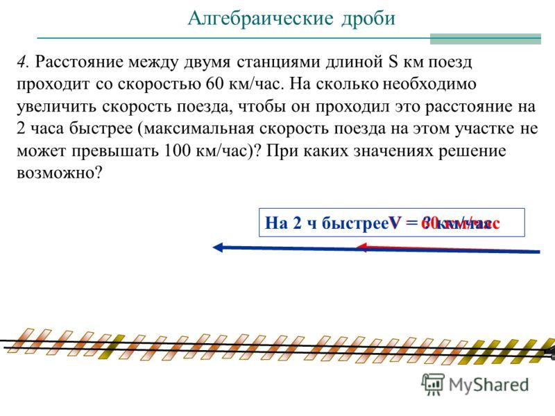 4. Расстояние между двумя станциями длиной S км поезд проходит со скоростью 60 км/час. На сколько необходимо увеличить скорость поезда, чтобы он проходил это расстояние на 2 часа быстрее (максимальная скорость поезда на этом участке не может превышат
