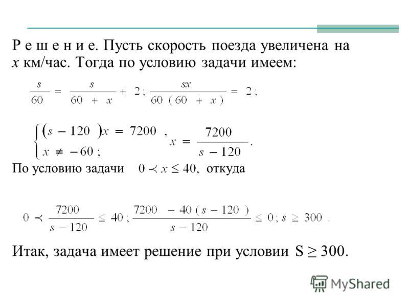Р е ш е н и е. Пусть скорость поезда увеличена на х км/час. Тогда по условию задачи имеем: По условию задачи откуда Итак, задача имеет решение при условии S 300.