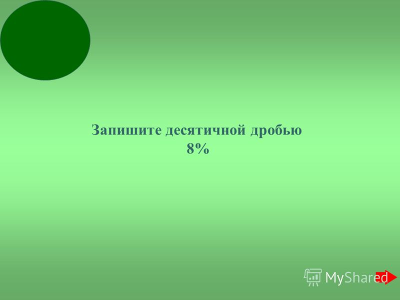 Запишите десятичной дробью 8%