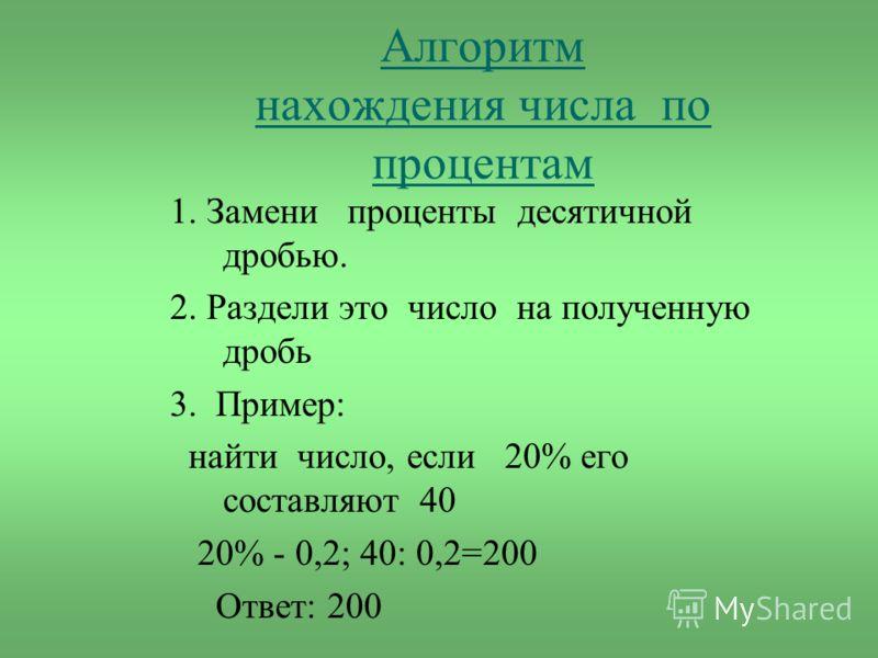 Алгоритм нахождения числа по процентам 1. Замени проценты десятичной дробью. 2. Раздели это число на полученную дробь 3. Пример: найти число, если 20% его составляют 40 20% - 0,2; 40: 0,2=200 Ответ: 200