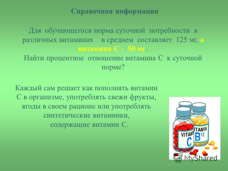 Справочная информация Для обучающегося норма суточной потребности в различных витаминах в среднем составляет 125 мг, а витамина С - 50 мг. Найти процентное отношение витамина С к суточной норме? Каждый сам решает как пополнять витамин С в организме,