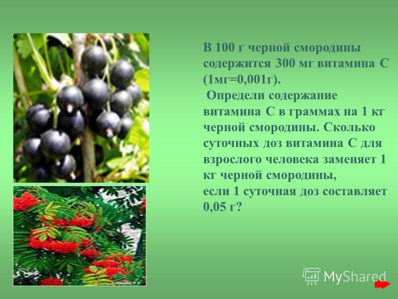 В 100 г черной смородины содержится 300 мг витамина С (1мг=0,001г). Определи содержание витамина С в граммах на 1 кг черной смородины. Сколько суточных доз витамина С для взрослого человека заменяет 1 кг черной смородины, если 1 суточная доз составля