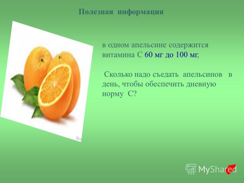 в одном апельсине содержится витамина С 60 мг до 100 мг, Сколько надо съедать апельсинов в день, чтобы обеспечить дневную норму С? Полезная информация