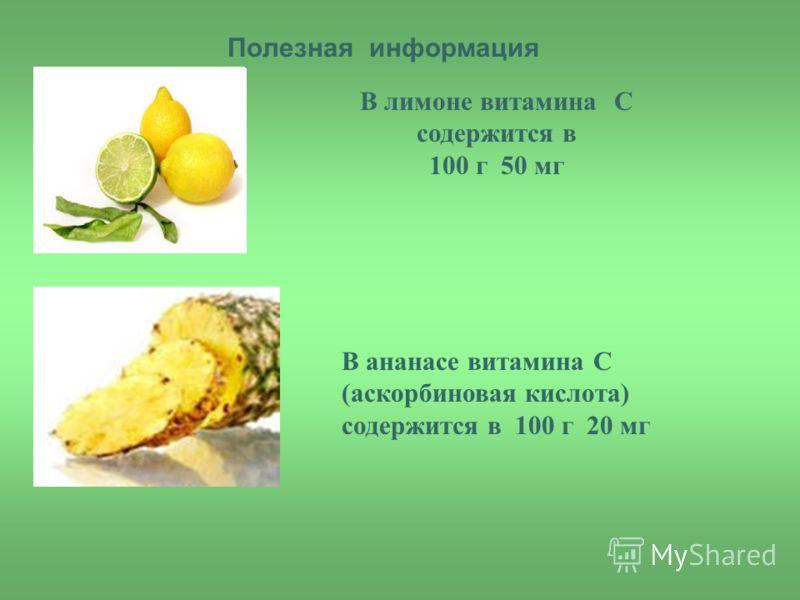 Полезная информация В лимоне витамина С содержится в 100 г 50 мг В ананасе витамина С (аскорбиновая кислота) содержится в 100 г 20 мг