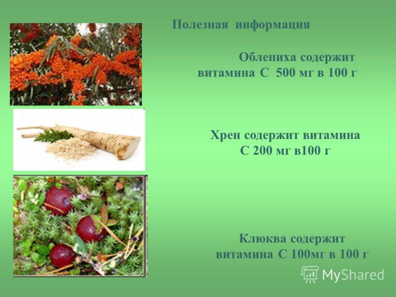 В Облепиха содержит витамина С 500 мг в 100 г Хрен содержит витамина С 200 мг в100 г Клюква содержит витамина С 100мг в 100 г Полезная информация