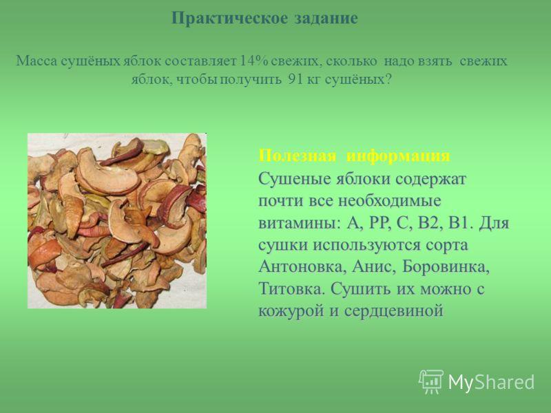 Практическое задание Масса сушёных яблок составляет 14% свежих, сколько надо взять свежих яблок, чтобы получить 91 кг сушёных? Сушеные яблоки содержат почти все необходимые витамины: А, РР, С, В2, В1. Для сушки используются сорта Антоновка, Анис, Бор