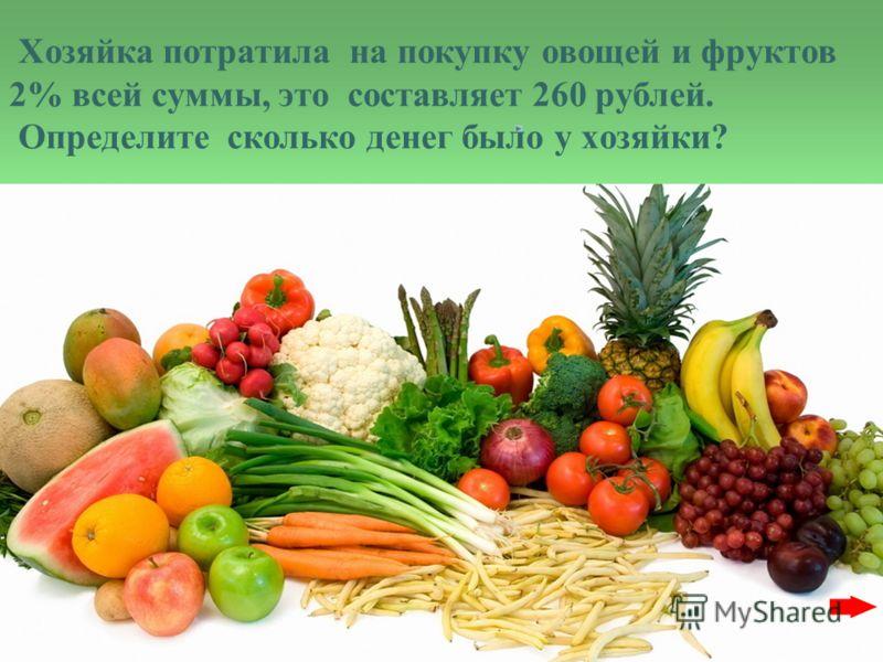 Хозяйка потратила на покупку овощей и фруктов 2% всей суммы, это составляет 260 рублей. Определите сколько денег было у хозяйки?