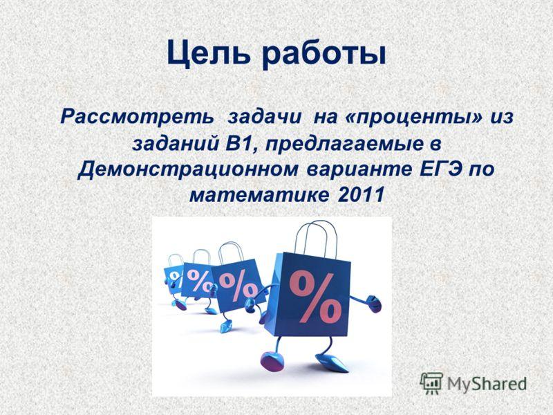 Цель работы Рассмотреть задачи на «проценты» из заданий В1, предлагаемые в Демонстрационном варианте ЕГЭ по математике 2011