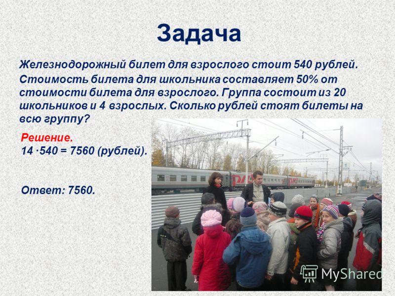 Задача Железнодорожный билет для взрослого стоит 540 рублей. Стоимость билета для школьника составляет 50% от стоимости билета для взрослого. Группа состоит из 20 школьников и 4 взрослых. Сколько рублей стоят билеты на всю группу? Решение. 14 540 = 7