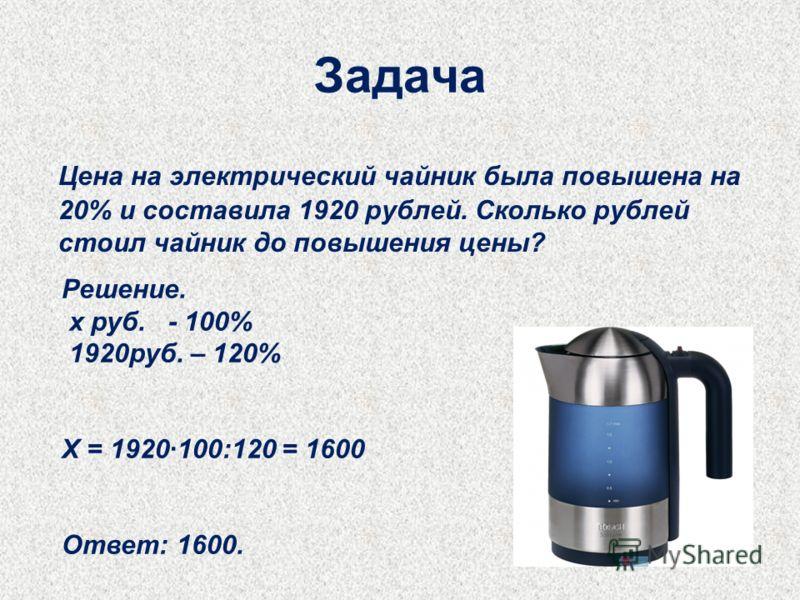 Задача Цена на электрический чайник была повышена на 20% и составила 1920 рублей. Сколько рублей стоил чайник до повышения цены? Решение. х руб. - 100% 1920руб. – 120% Х = 1920100:120 = 1600 Ответ: 1600.