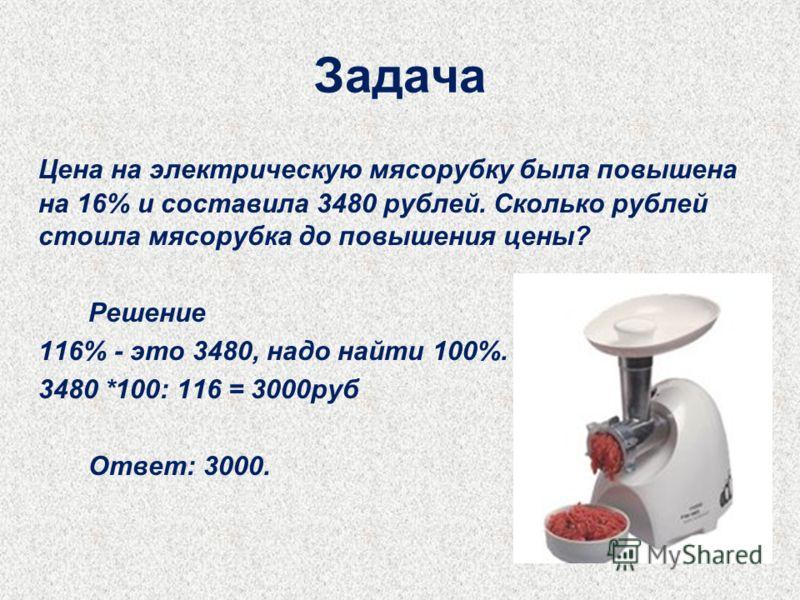Задача Цена на электрическую мясорубку была повышена на 16% и составила 3480 рублей. Сколько рублей стоила мясорубка до повышения цены? Решение 116% - это 3480, надо найти 100%. 3480 *100: 116 = 3000руб Ответ: 3000.