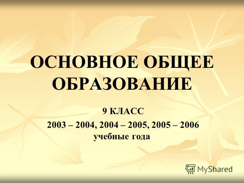 ОСНОВНОЕ ОБЩЕЕ ОБРАЗОВАНИЕ 9 КЛАСС 2003 – 2004, 2004 – 2005, 2005 – 2006 учебные года