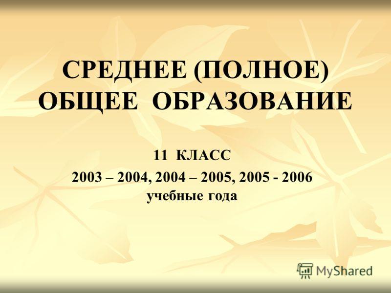 СРЕДНЕЕ (ПОЛНОЕ) ОБЩЕЕ ОБРАЗОВАНИЕ 11 КЛАСС 2003 – 2004, 2004 – 2005, 2005 - 2006 учебные года
