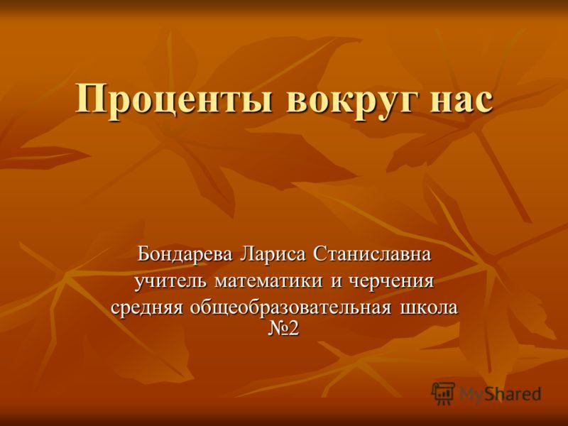 Проценты вокруг нас Бондарева Лариса Станиславна учитель математики и черчения средняя общеобразовательная школа 2