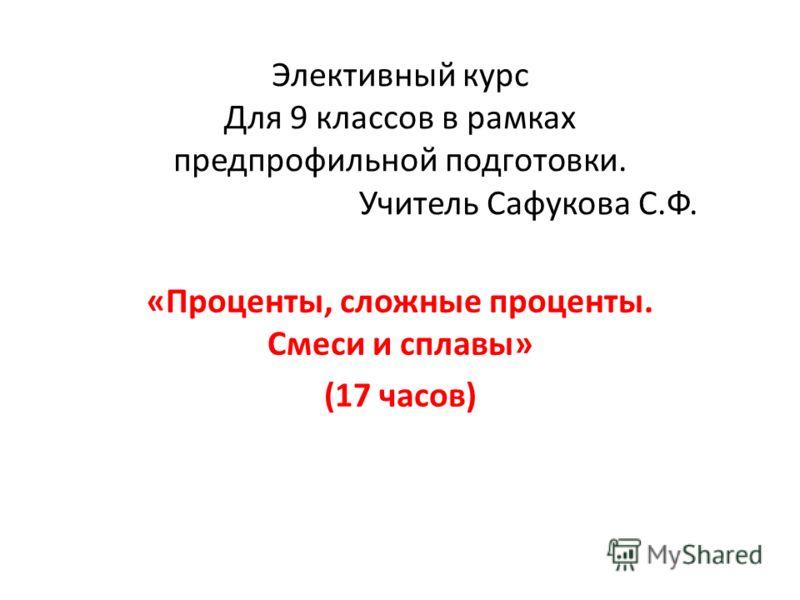 Элективный курс Для 9 классов в рамках предпрофильной подготовки. Учитель Сафукова С.Ф. «Проценты, сложные проценты. Смеси и сплавы» (17 часов)