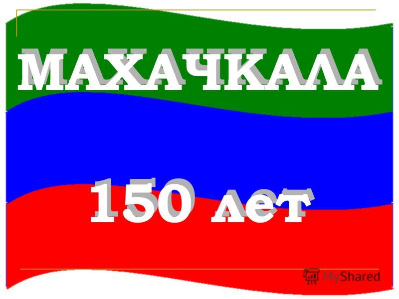 МАХАЧКАЛА 150 лет МАХАЧКАЛА 150 лет