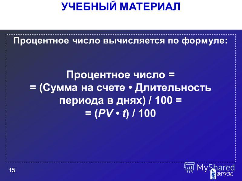 УЧЕБНЫЙ МАТЕРИАЛ 15 Процентное число вычисляется по формуле: Процентное число = = (Сумма на счете Длительность периода в днях) / 100 = = (PV t) / 100