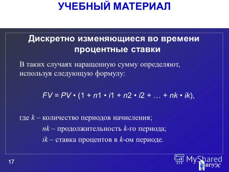 УЧЕБНЫЙ МАТЕРИАЛ 17 Дискретно изменяющиеся во времени процентные ставки В таких случаях наращенную сумму определяют, используя следующую формулу: FV = PV (1 + n1 i1 + n2 i2 + … + nk ik), где k – количество периодов начисления; nk – продолжительность