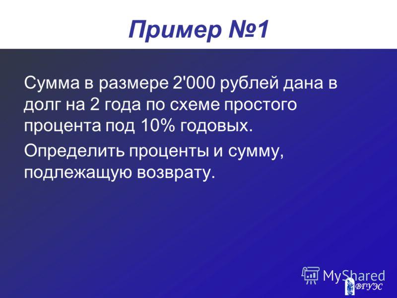 Пример 1 Сумма в размере 2'000 рублей дана в долг на 2 года по схеме простого процента под 10% годовых. Определить проценты и сумму, подлежащую возврату.