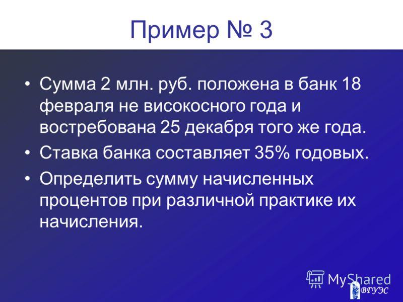 Пример 3 Сумма 2 млн. руб. положена в банк 18 февраля не високосного года и востребована 25 декабря того же года. Ставка банка составляет 35% годовых. Определить сумму начисленных процентов при различной практике их начисления.