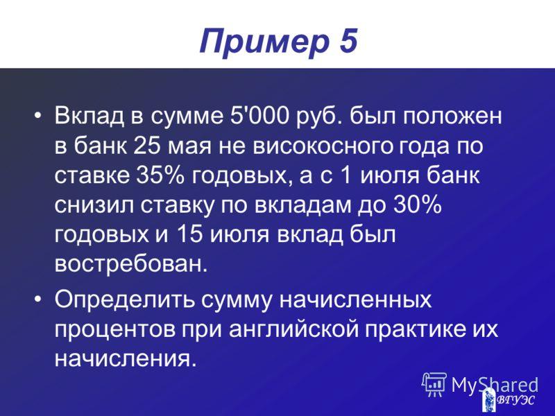 Пример 5 Вклад в сумме 5'000 руб. был положен в банк 25 мая не високосного года по ставке 35% годовых, а с 1 июля банк снизил ставку по вкладам до 30% годовых и 15 июля вклад был востребован. Определить сумму начисленных процентов при английской прак