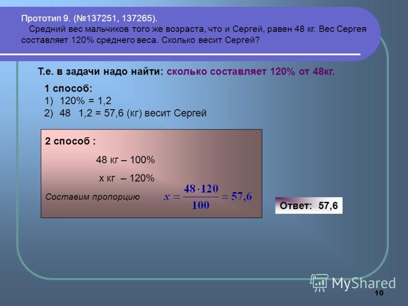 10 Прототип 9. (137251, 137265). Средний вес мальчиков того же возраста, что и Сергей, равен 48 кг. Вес Сергея составляет 120% среднего веса. Сколько весит Сергей? Т.е. в задачи надо найти: сколько составляет 120% от 48кг. 1 способ: 1)120% = 1,2 2)48