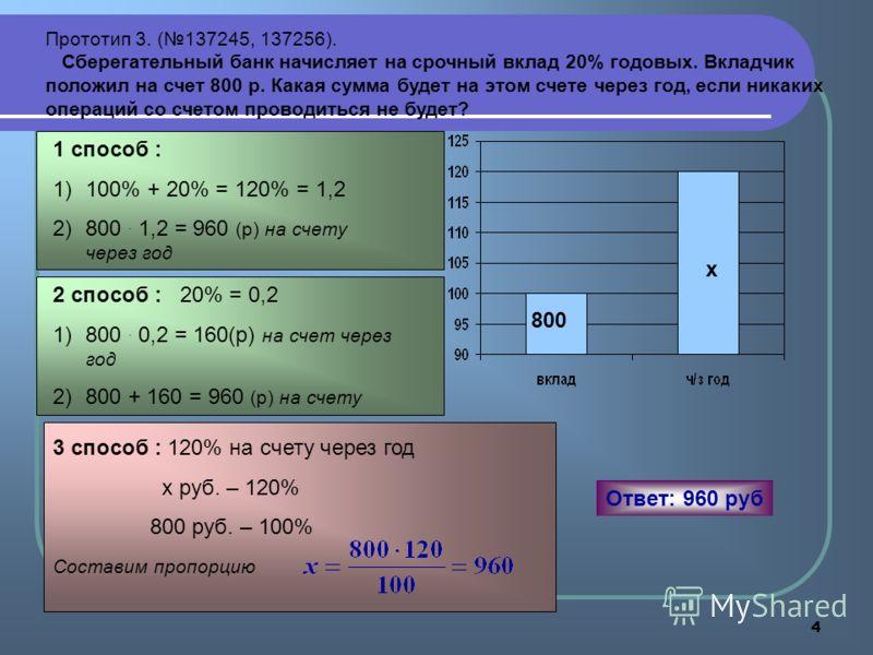 4 Прототип 3. (137245, 137256). Сберегательный банк начисляет на срочный вклад 20% годовых. Вкладчик положил на счет 800 р. Какая сумма будет на этом счете через год, если никаких операций со счетом проводиться не будет? 1 способ : 1)100% + 20% = 120