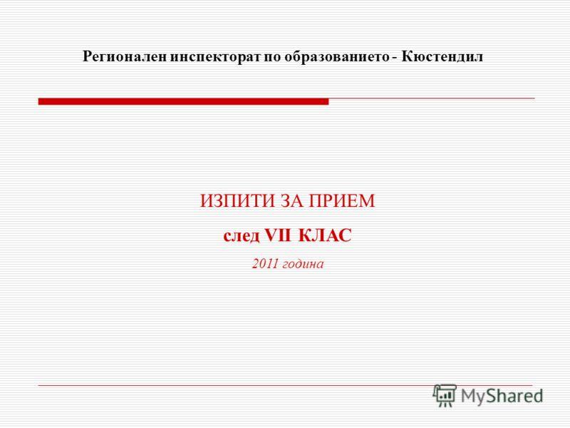 ИЗПИТИ ЗА ПРИЕМ след VІI КЛАС 2011 година Регионален инспекторат по образованието - Кюстендил