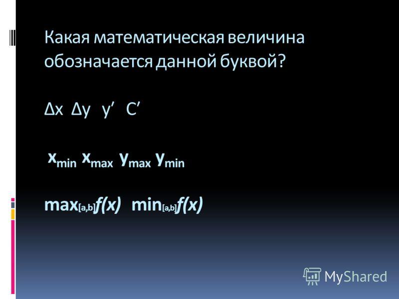 Какая математическая величина обозначается данной буквой? х у у С х min х max y max y min max [a,b] f(x) min [a,b] f(x)